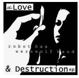 ROBOT HAS WEREWOLF HAND - THE LOVE & DESTRUCTION EP